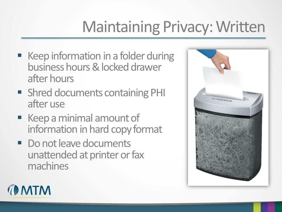 Maintaining Privacy: Written Keep information in a folder during business hours & locked drawer after hours Shred documents containing PHI after use K