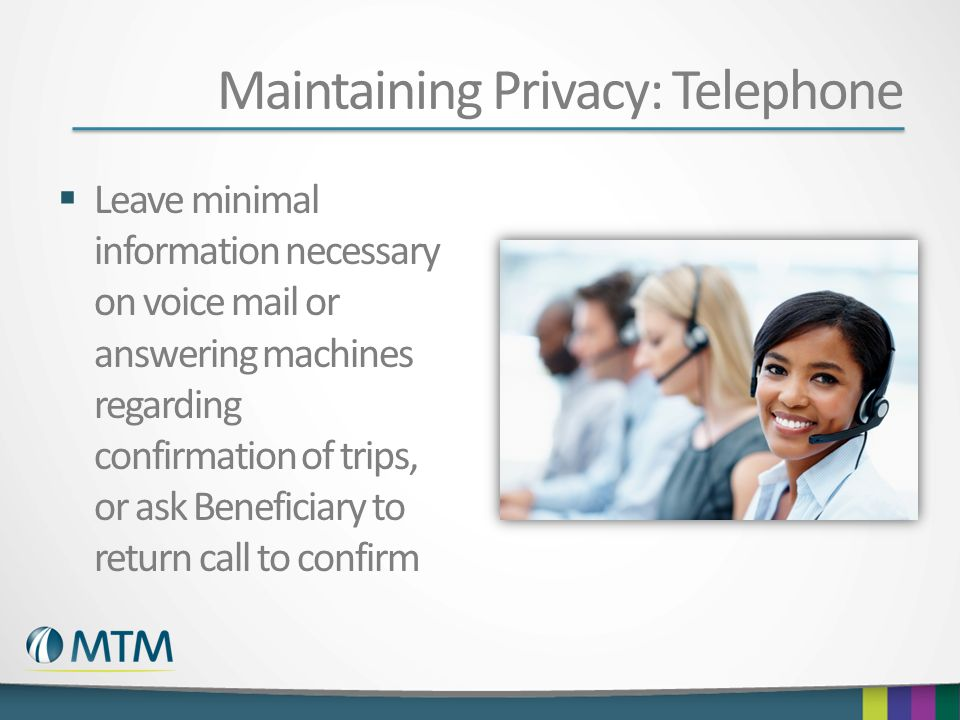 Maintaining Privacy: Telephone Leave minimal information necessary on voice mail or answering machines regarding confirmation of trips, or ask Benefic