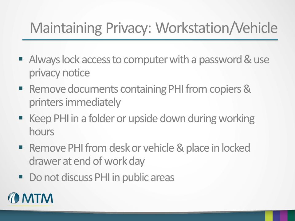Maintaining Privacy: Workstation/Vehicle Always lock access to computer with a password & use privacy notice Remove documents containing PHI from copi