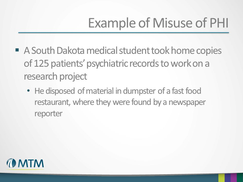 Example of Misuse of PHI A South Dakota medical student took home copies of 125 patients psychiatric records to work on a research project He disposed