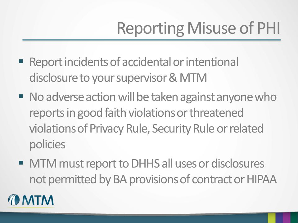 Reporting Misuse of PHI Report incidents of accidental or intentional disclosure to your supervisor & MTM No adverse action will be taken against anyo