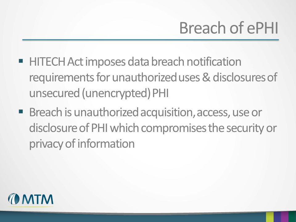 Breach of ePHI HITECH Act imposes data breach notification requirements for unauthorized uses & disclosures of unsecured (unencrypted) PHI Breach is u