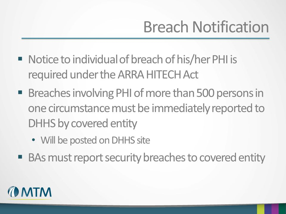 Breach Notification Notice to individual of breach of his/her PHI is required under the ARRA HITECH Act Breaches involving PHI of more than 500 person