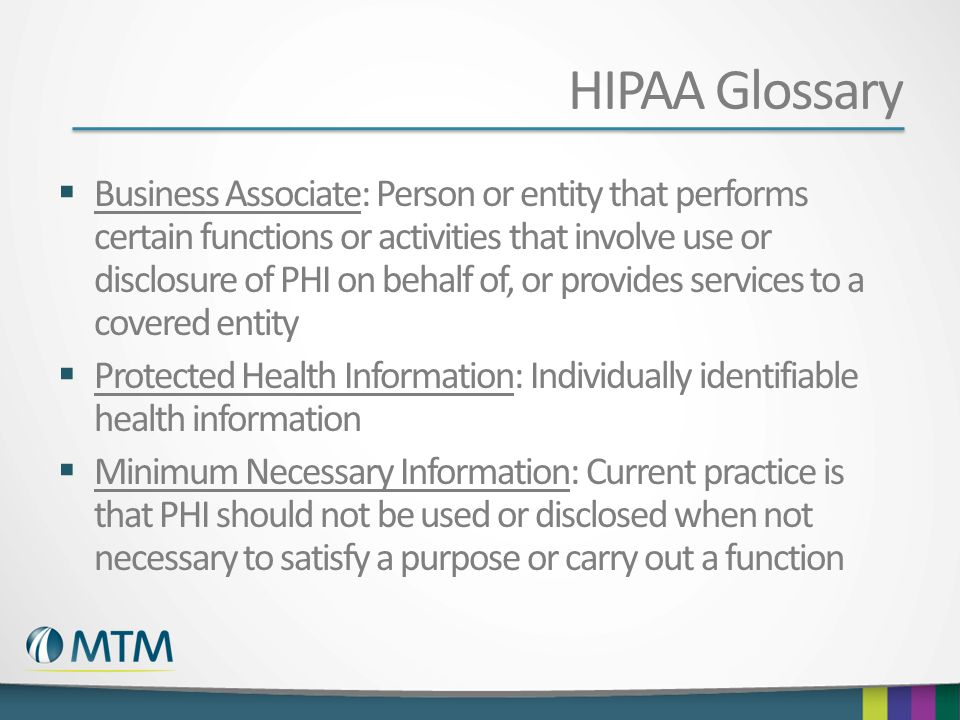 HIPAA Glossary Business Associate: Person or entity that performs certain functions or activities that involve use or disclosure of PHI on behalf of,