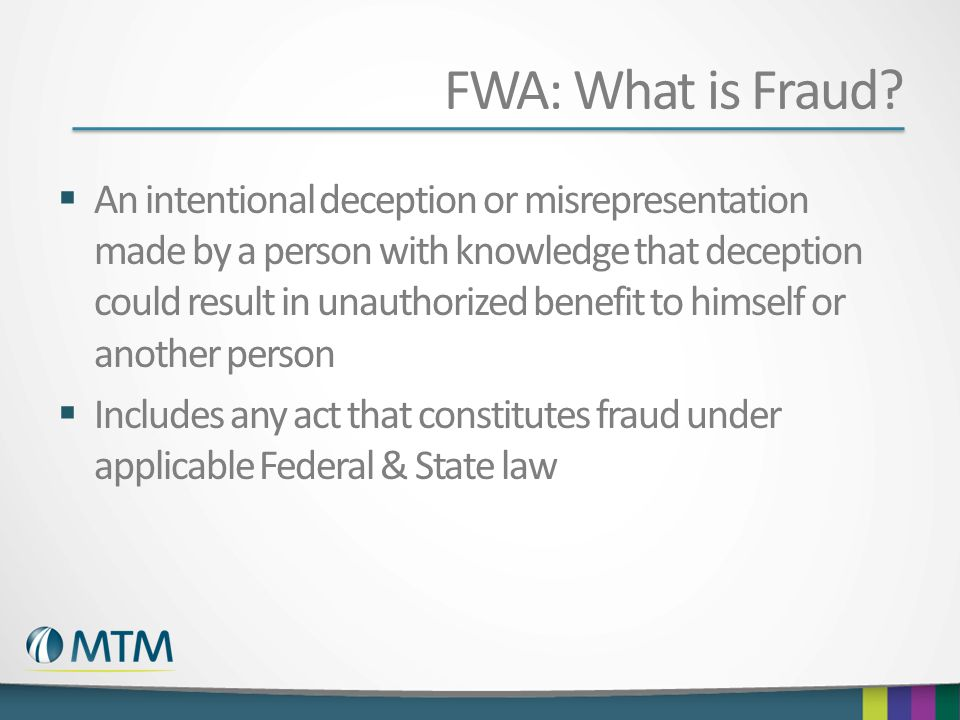 FWA: What is Fraud? An intentional deception or misrepresentation made by a person with knowledge that deception could result in unauthorized benefit