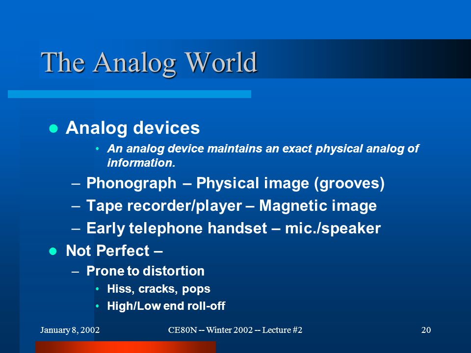 January 8, 2002CE80N -- Winter 2002 -- Lecture #220 The Analog World Analog devices An analog device maintains an exact physical analog of information.
