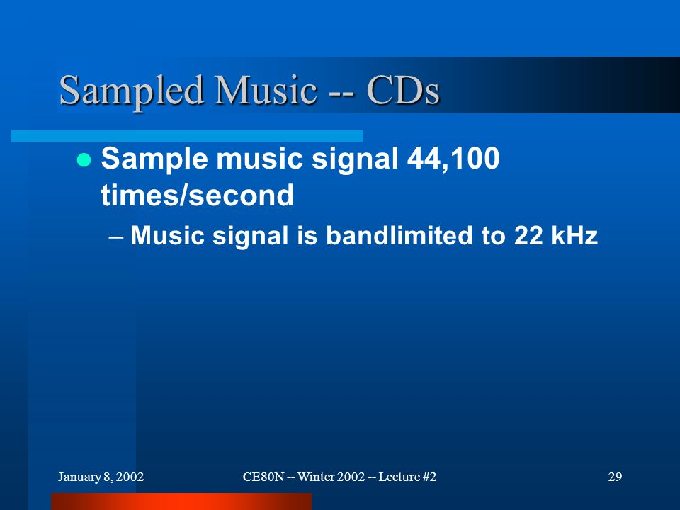 January 8, 2002CE80N -- Winter 2002 -- Lecture #229 Sampled Music -- CDs Sample music signal 44,100 times/second –Music signal is bandlimited to 22 kHz