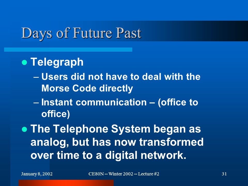 January 8, 2002CE80N -- Winter 2002 -- Lecture #231 Days of Future Past Telegraph –Users did not have to deal with the Morse Code directly –Instant communication – (office to office) The Telephone System began as analog, but has now transformed over time to a digital network.