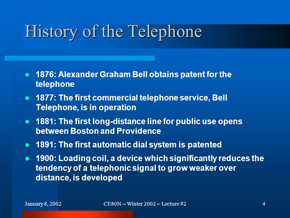 January 8, 2002CE80N -- Winter 2002 -- Lecture #24 History of the Telephone 1876: Alexander Graham Bell obtains patent for the telephone 1877: The first commercial telephone service, Bell Telephone, is in operation 1881: The first long-distance line for public use opens between Boston and Providence 1891: The first automatic dial system is patented 1900: Loading coil, a device which significantly reduces the tendency of a telephonic signal to grow weaker over distance, is developed