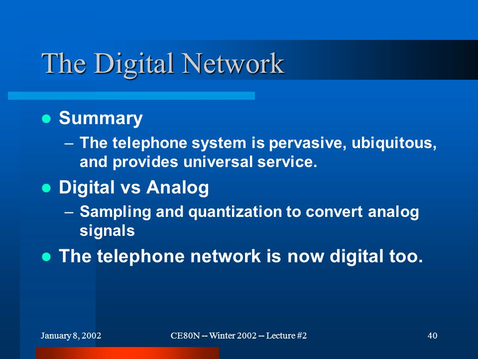 January 8, 2002CE80N -- Winter 2002 -- Lecture #240 The Digital Network Summary –The telephone system is pervasive, ubiquitous, and provides universal service.
