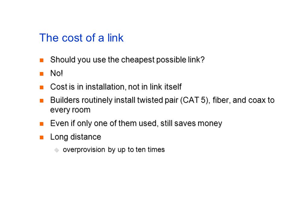 The cost of a link Should you use the cheapest possible link? Should you use the cheapest possible link? No! No! Cost is in installation, not in link