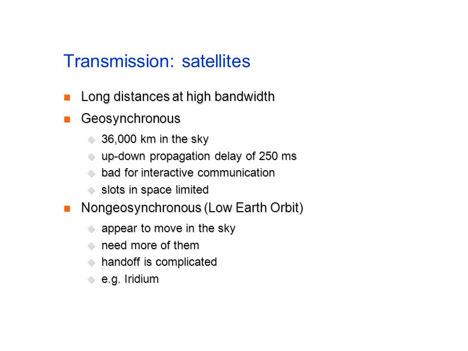 Transmission: satellites Long distances at high bandwidth Long distances at high bandwidth Geosynchronous Geosynchronous 36,000 km in the sky 36,000 km in the sky up-down propagation delay of 250 ms up-down propagation delay of 250 ms bad for interactive communication bad for interactive communication slots in space limited slots in space limited Nongeosynchronous(Low Earth Orbit) Nongeosynchronous(Low Earth Orbit) appear to move in the sky appear to move in the sky need more of them need more of them handoff is complicated handoff is complicated e.g.