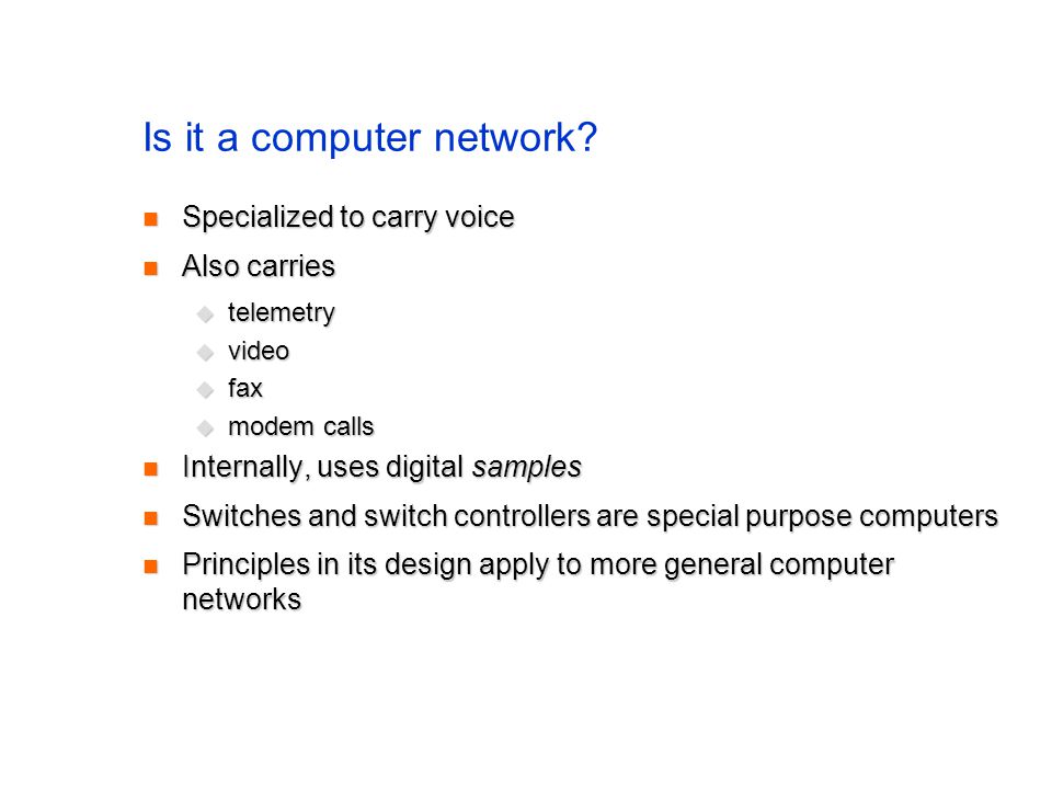 Is it a computer network? Specialized to carry voice Specialized to carry voice Also carries Also carries telemetry telemetry video video fax fax mode
