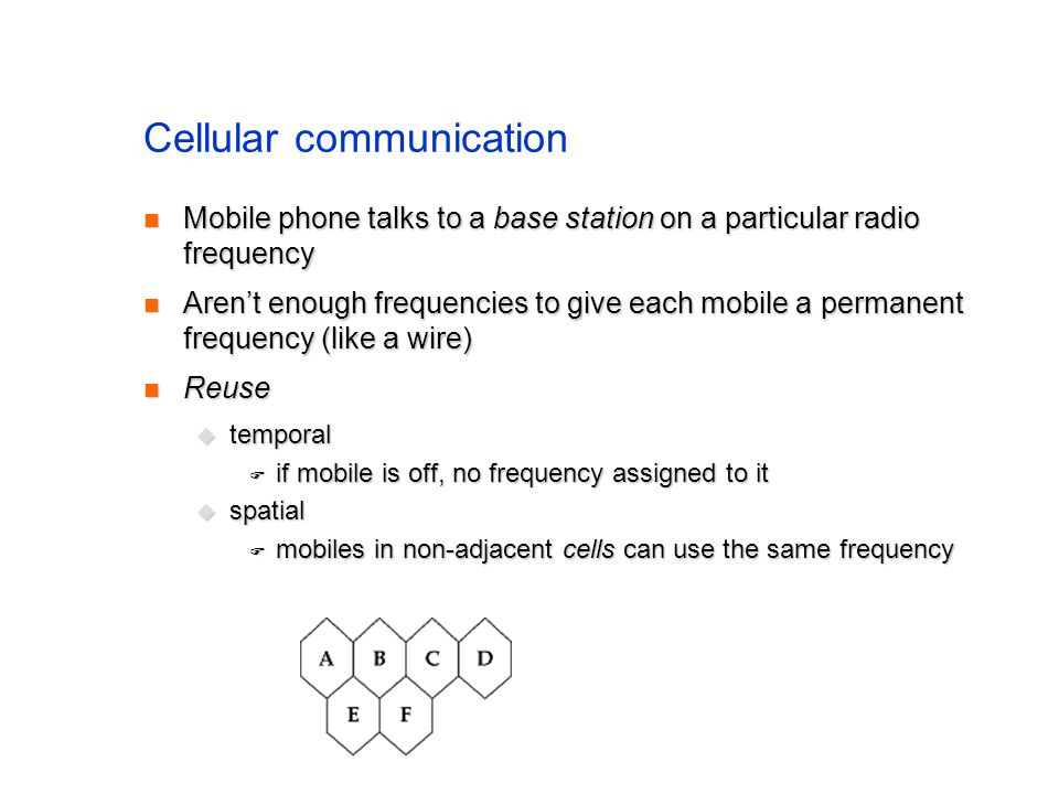 Cellular communication Mobile phone talks to a base station on a particular radio frequency Mobile phone talks to a base station on a particular radio frequency Arent enough frequencies to give each mobile a permanent frequency (like a wire) Arent enough frequencies to give each mobile a permanent frequency (like a wire) Reuse Reuse temporal temporal if mobile is off, no frequency assigned to it if mobile is off, no frequency assigned to it spatial spatial mobiles in non-adjacent cells can use the same frequency mobiles in non-adjacent cells can use the same frequency