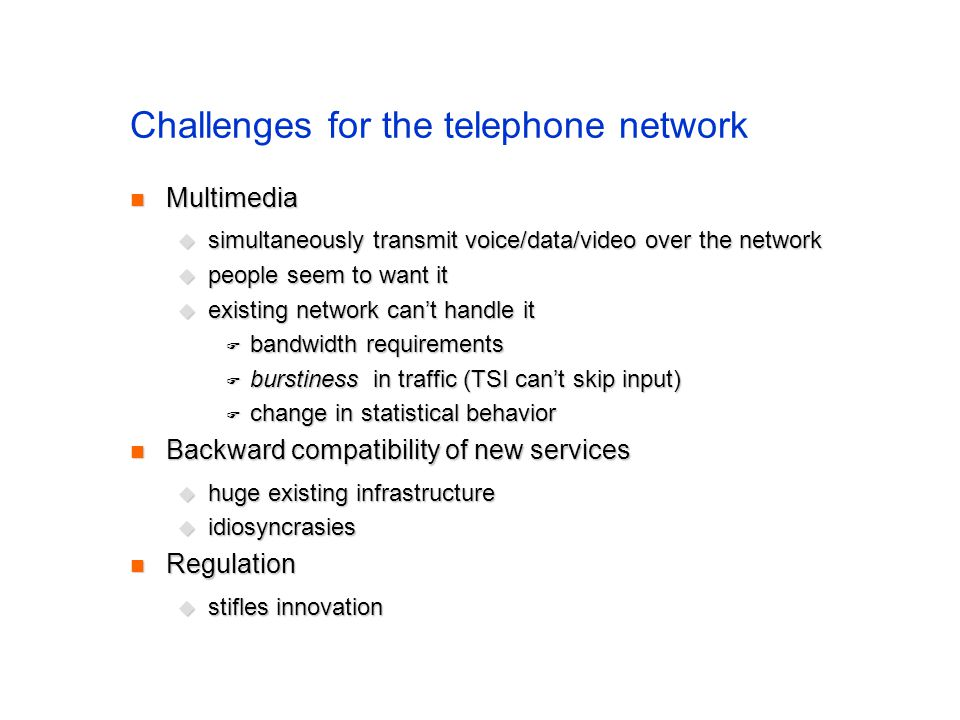 Challenges for the telephone network Multimedia Multimedia simultaneously transmit voice/data/video over the network simultaneously transmit voice/data/video over the network people seem to want it people seem to want it existing network cant handle it existing network cant handle it bandwidth requirements bandwidth requirements burstiness in traffic (TSI cant skip input) burstiness in traffic (TSI cant skip input) change in statistical behavior change in statistical behavior Backward compatibility of new services Backward compatibility of new services huge existing infrastructure huge existing infrastructure idiosyncrasies idiosyncrasies Regulation Regulation stifles innovation stifles innovation