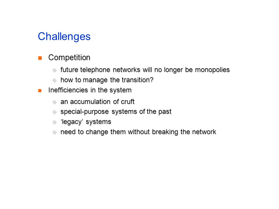 Challenges Competition Competition future telephone networks will no longer be monopolies future telephone networks will no longer be monopolies how to manage the transition.