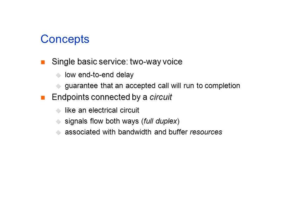 Concepts Single basic service: two-way voice Single basic service: two-way voice low end-to-end delay low end-to-end delay guarantee that an accepted