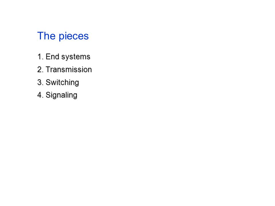 The pieces 1. End systems 2. Transmission 3. Switching 4. Signaling