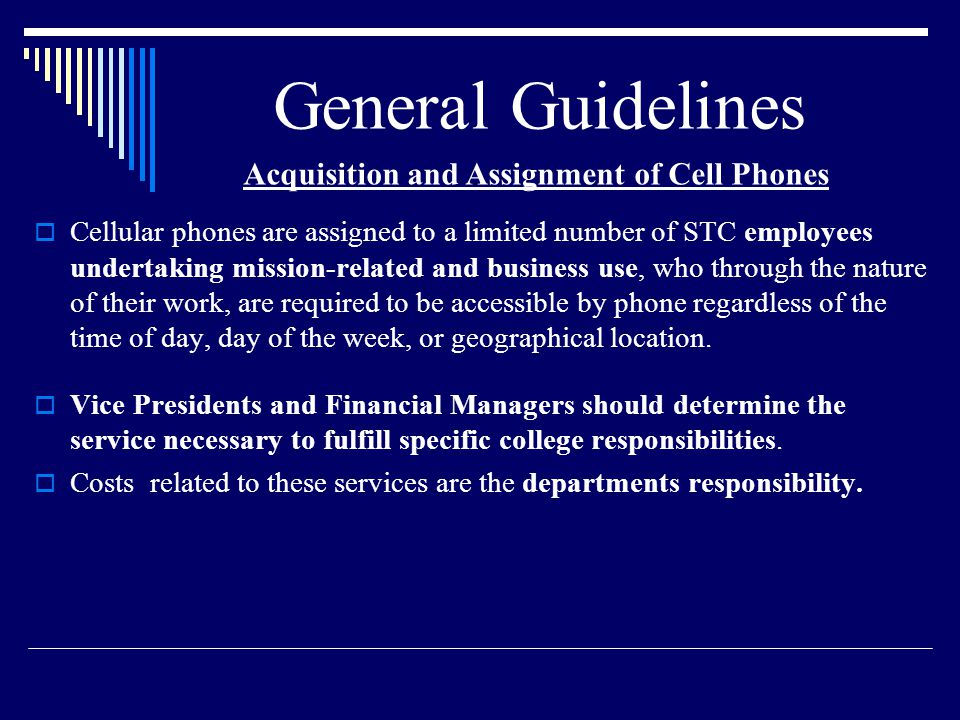 General Guidelines Cellular phones are assigned to a limited number of STC employees undertaking mission-related and business use, who through the nature of their work, are required to be accessible by phone regardless of the time of day, day of the week, or geographical location.