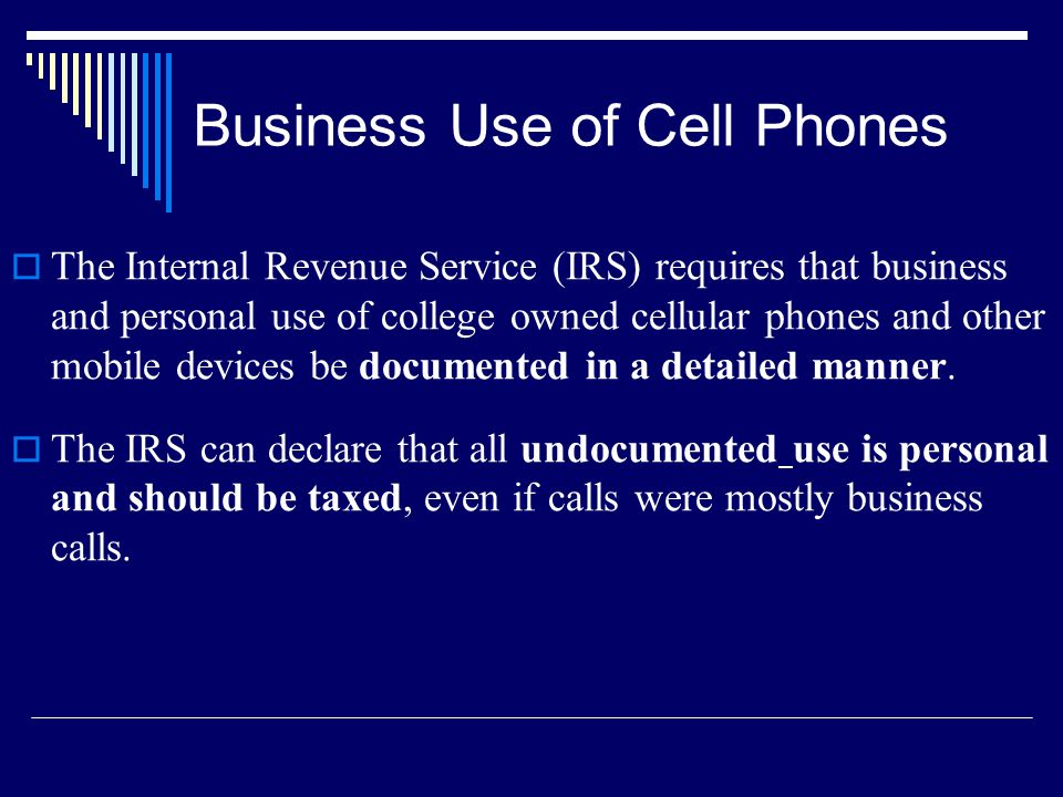 Business Use of Cell Phones The Internal Revenue Service (IRS) requires that business and personal use of college owned cellular phones and other mobile devices be documented in a detailed manner.