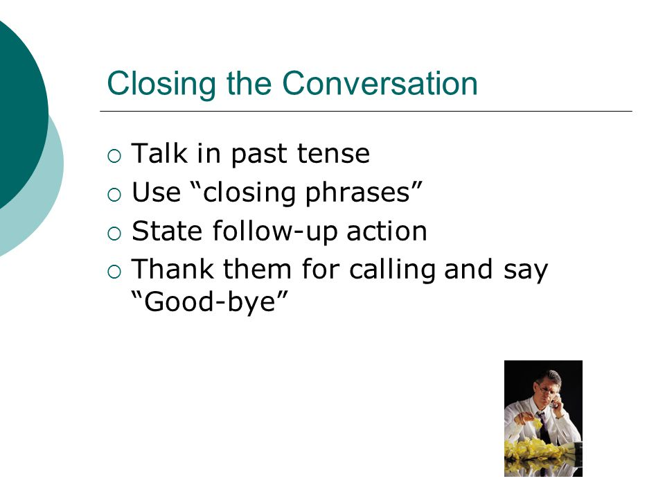 Closing the Conversation Talk in past tense Use closing phrases State follow-up action Thank them for calling and say Good-bye