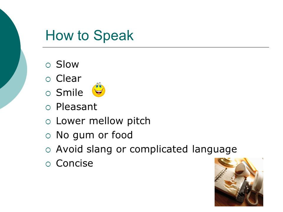 How to Speak Slow Clear Smile Pleasant Lower mellow pitch No gum or food Avoid slang or complicated language Concise