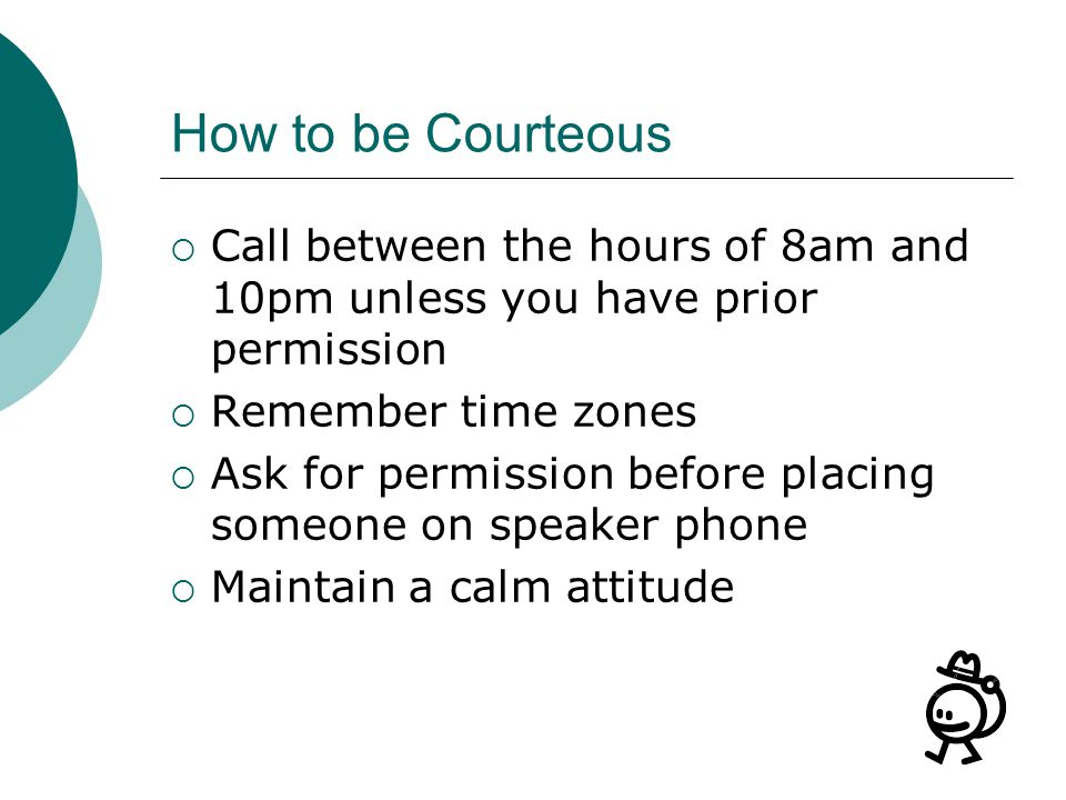 How to be Courteous Call between the hours of 8am and 10pm unless you have prior permission Remember time zones Ask for permission before placing some