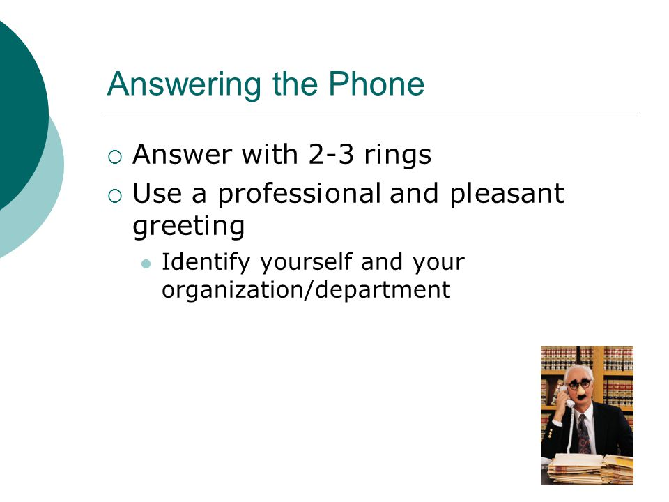 Answering the Phone Answer with 2-3 rings Use a professional and pleasant greeting Identify yourself and your organization/department