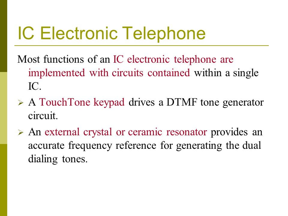 IC Electronic Telephone Most functions of an IC electronic telephone are implemented with circuits contained within a single IC.