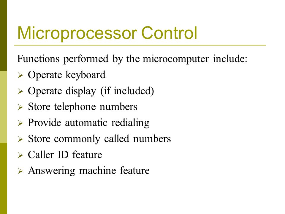 Microprocessor Control Functions performed by the microcomputer include: Operate keyboard Operate display (if included) Store telephone numbers Provide automatic redialing Store commonly called numbers Caller ID feature Answering machine feature