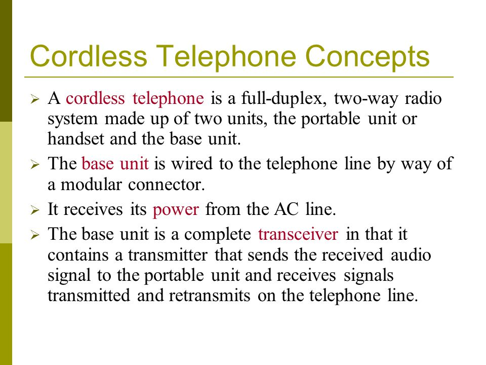 Cordless Telephone Concepts A cordless telephone is a full-duplex, two-way radio system made up of two units, the portable unit or handset and the base unit.