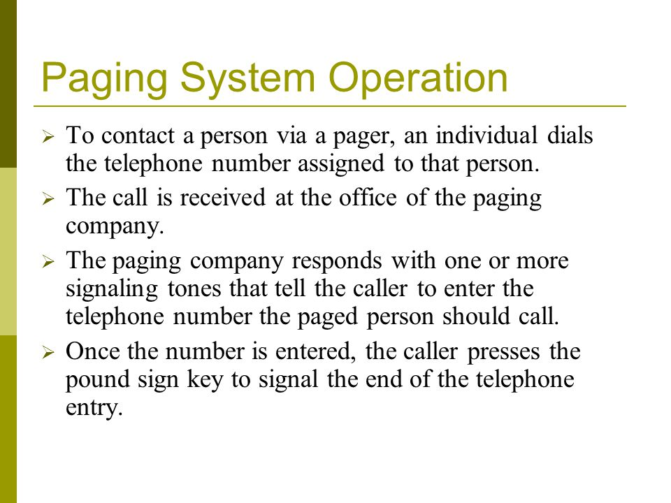 Paging System Operation To contact a person via a pager, an individual dials the telephone number assigned to that person.