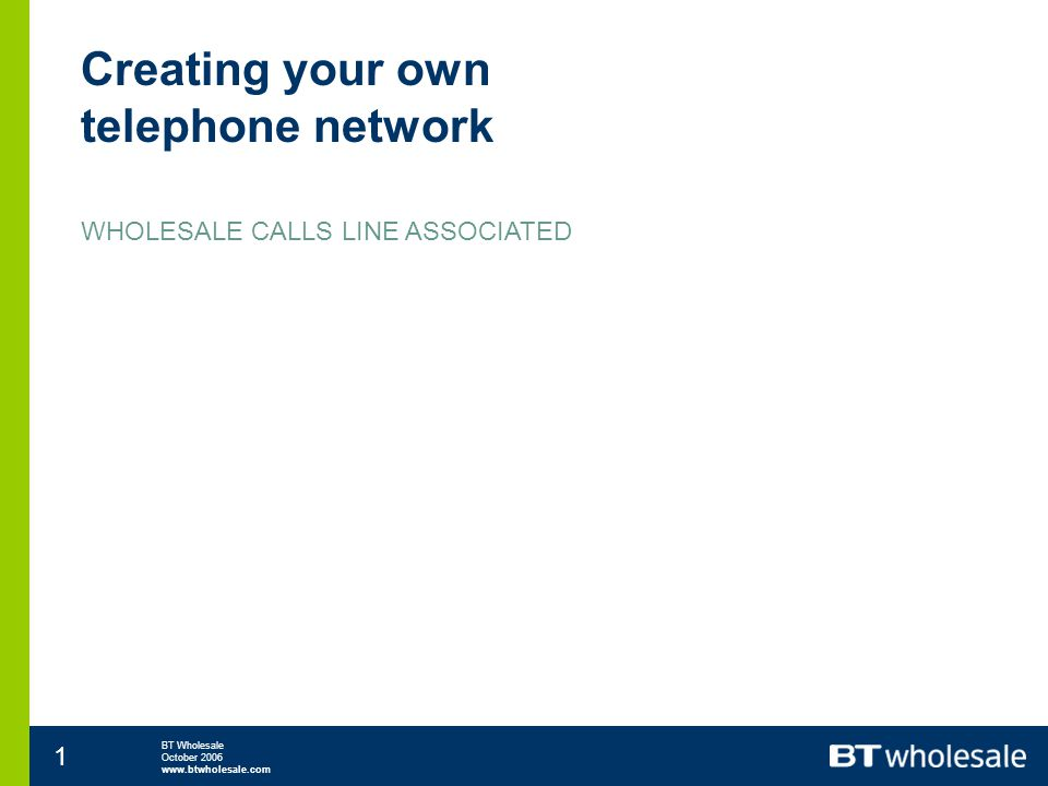 BT Wholesale October 2006 www.btwholesale.com 2 Creating your own telephone network WHOLESALE CALLS LINE ASSOCIATED