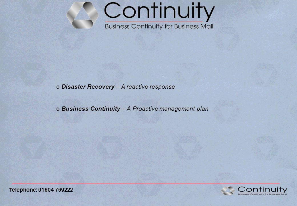 o Disaster Recovery – A reactive response o Business Continuity – A Proactive management plan Telephone: 01604 769222