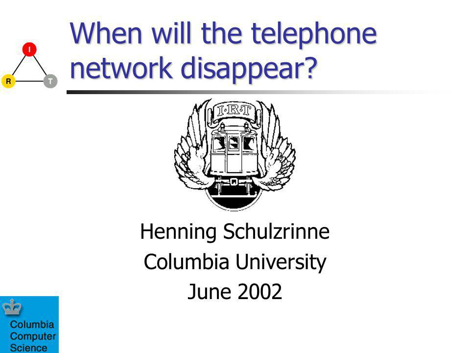 When will the telephone network disappear? Henning Schulzrinne Columbia University June 2002