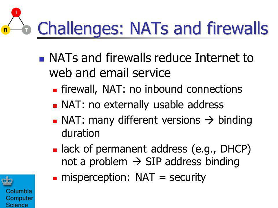 Challenges: NATs and firewalls NATs and firewalls reduce Internet to web and email service firewall, NAT: no inbound connections NAT: no externally usable address NAT: many different versions binding duration lack of permanent address (e.g., DHCP) not a problem SIP address binding misperception: NAT = security