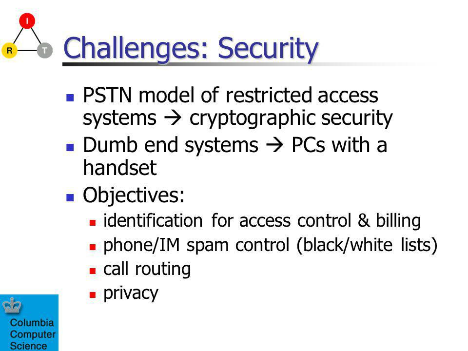 Challenges: Security PSTN model of restricted access systems cryptographic security Dumb end systems PCs with a handset Objectives: identification for access control & billing phone/IM spam control (black/white lists) call routing privacy