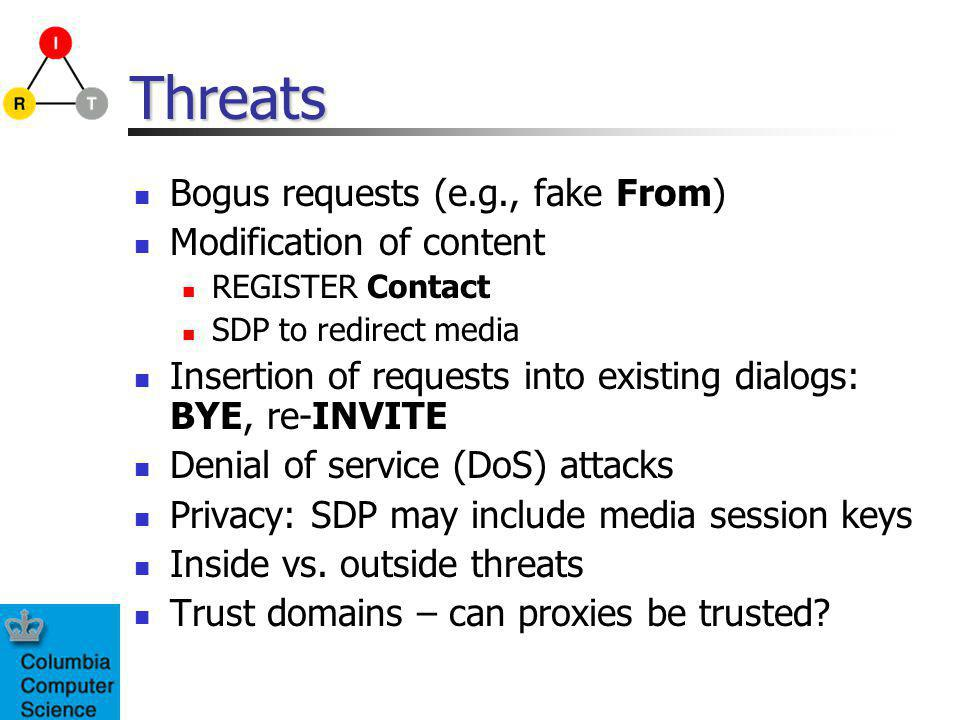Threats Bogus requests (e.g., fake From) Modification of content REGISTER Contact SDP to redirect media Insertion of requests into existing dialogs: BYE, re-INVITE Denial of service (DoS) attacks Privacy: SDP may include media session keys Inside vs.