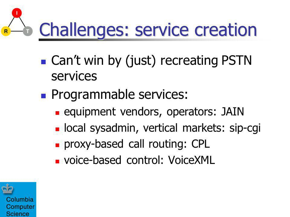 Challenges: service creation Cant win by (just) recreating PSTN services Programmable services: equipment vendors, operators: JAIN local sysadmin, vertical markets: sip-cgi proxy-based call routing: CPL voice-based control: VoiceXML