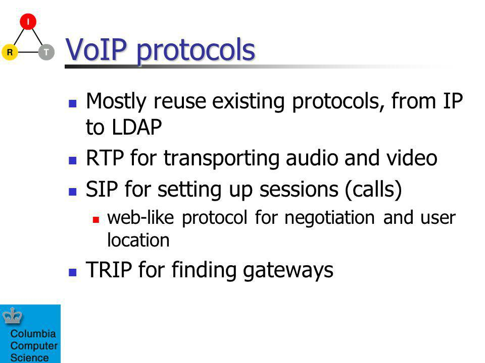 VoIP protocols Mostly reuse existing protocols, from IP to LDAP RTP for transporting audio and video SIP for setting up sessions (calls) web-like protocol for negotiation and user location TRIP for finding gateways