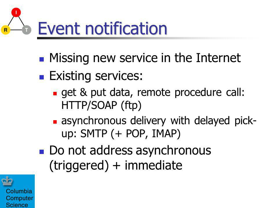 Event notification Missing new service in the Internet Existing services: get & put data, remote procedure call: HTTP/SOAP (ftp) asynchronous delivery with delayed pick- up: SMTP (+ POP, IMAP) Do not address asynchronous (triggered) + immediate