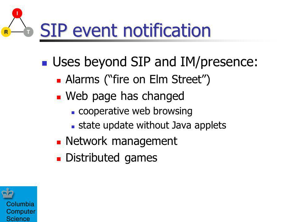 SIP event notification Uses beyond SIP and IM/presence: Alarms (fire on Elm Street) Web page has changed cooperative web browsing state update without Java applets Network management Distributed games
