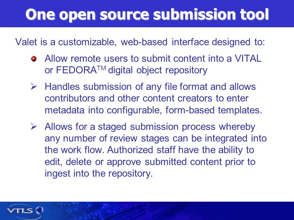 One open source submission tool Valet is a customizable, web-based interface designed to: Allow remote users to submit content into a VITAL or FEDORA TM digital object repository Handles submission of any file format and allows contributors and other content creators to enter metadata into configurable, form-based templates.
