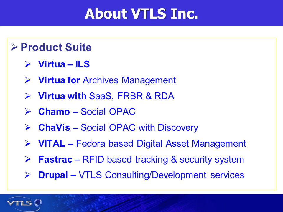 About VTLS Inc. Product Suite Virtua – ILS Virtua for Archives Management Virtua with SaaS, FRBR & RDA Chamo – Social OPAC ChaVis – Social OPAC with D