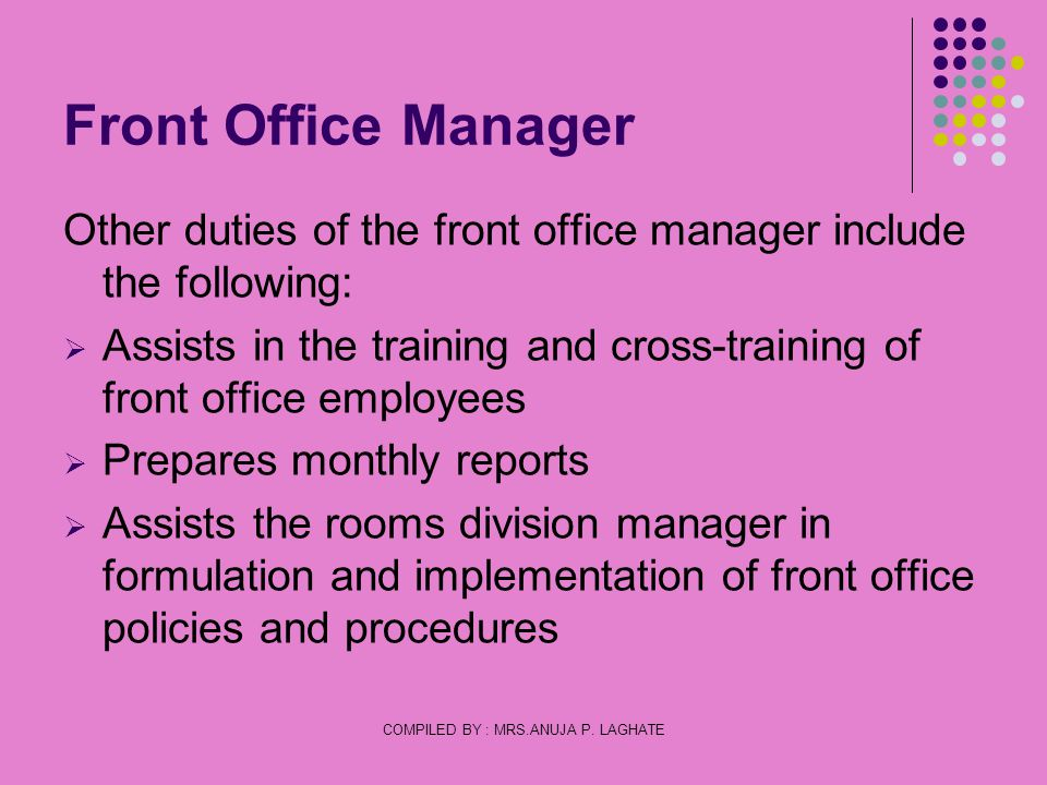 COMPILED BY : MRS.ANUJA P. LAGHATE Front Office Manager Other duties of the front office manager include the following: Assists in the training and cr