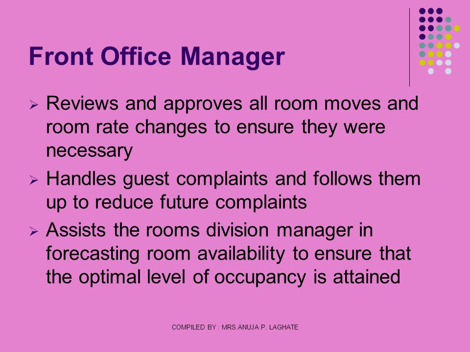COMPILED BY : MRS.ANUJA P. LAGHATE Front Office Manager Reviews and approves all room moves and room rate changes to ensure they were necessary Handle