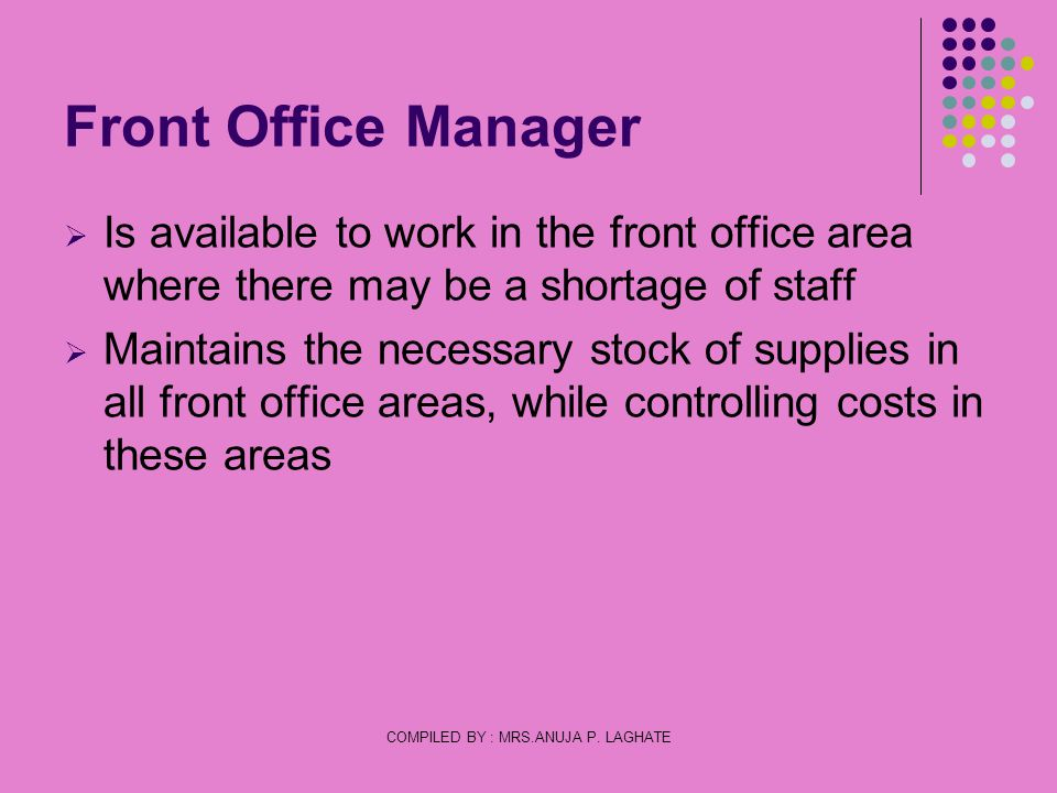COMPILED BY : MRS.ANUJA P. LAGHATE Front Office Manager Is available to work in the front office area where there may be a shortage of staff Maintains