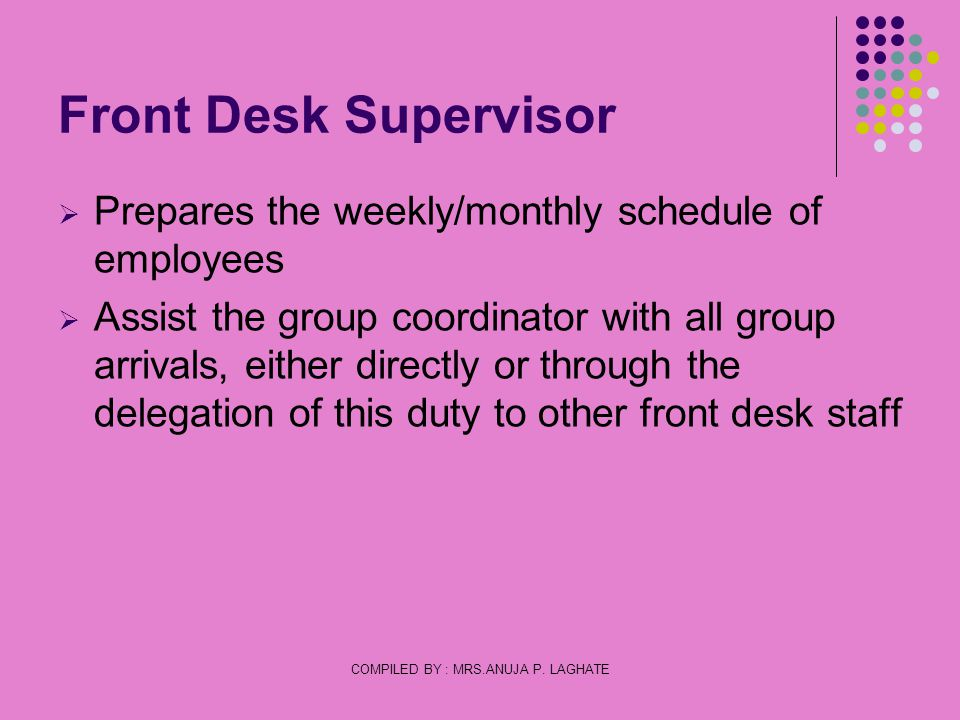 COMPILED BY : MRS.ANUJA P. LAGHATE Front Desk Supervisor Prepares the weekly/monthly schedule of employees Assist the group coordinator with all group
