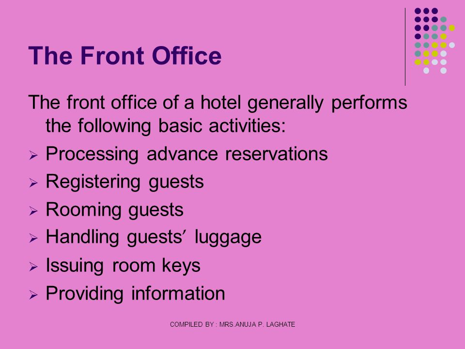 COMPILED BY : MRS.ANUJA P. LAGHATE The Front Office The front office of a hotel generally performs the following basic activities: Processing advance