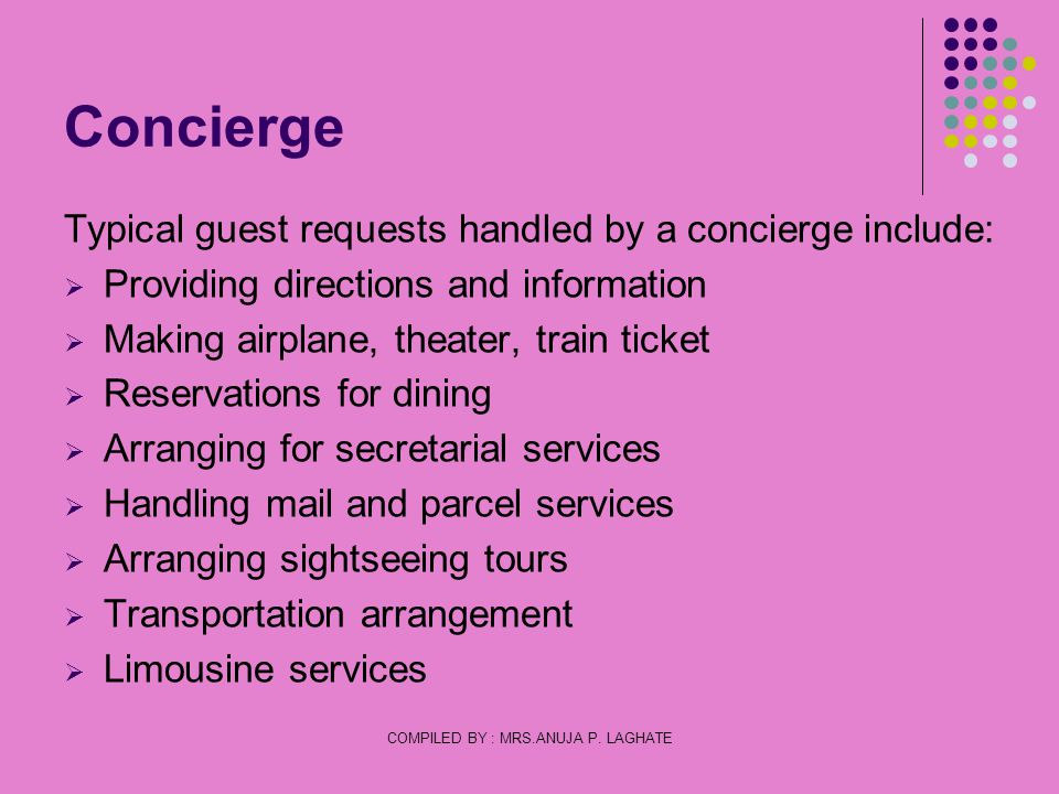 COMPILED BY : MRS.ANUJA P. LAGHATE Concierge Typical guest requests handled by a concierge include: Providing directions and information Making airpla